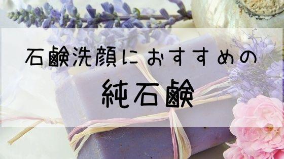 【純石鹸おすすめ3選】肌に優しく、メイクも落ちる!