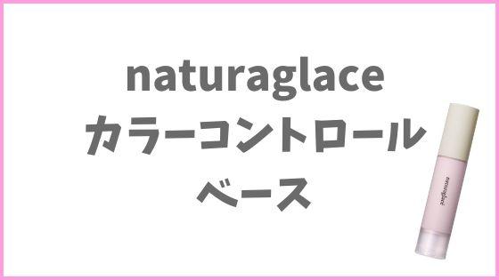 ミネラルコスメおすすめ下地①:naturaglace(ナチュラグラッセ ) カラーコントロールベース