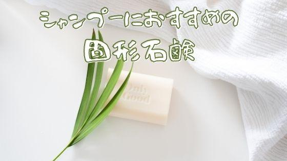 【使ってみてわかった】シャンプーにおすすめの固形石鹸を紹介!