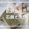 【肌断食を始める方へ】シンプルな純石鹸の選び方と洗顔方法